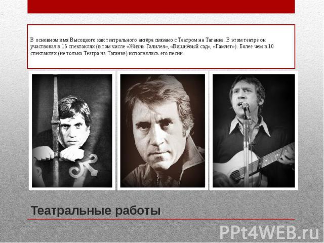 Театральные работыВ основном имя Высоцкого как театрального актёра связано с Театром на Таганке. В этом театре он участвовал в 15 спектаклях (в том числе «Жизнь Галилея», «Вишнёвый сад», «Гамлет»). Более чем в 10 спектаклях (не только Театра на Тага…
