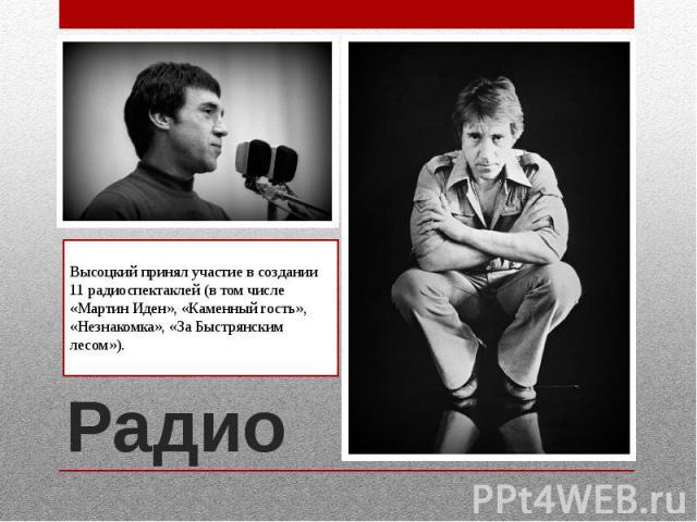 РадиоВысоцкий принял участие в создании 11 радиоспектаклей (в том числе «Мартин Иден», «Каменный гость», «Незнакомка», «За Быстрянским лесом»).