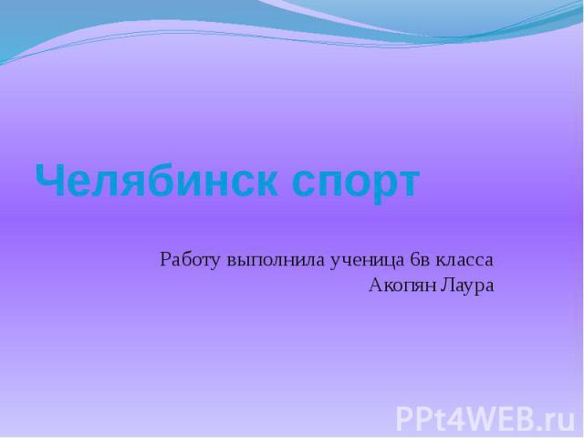 Челябинск спорт Работу выполнила ученица 6в класса Акопян Лаура
