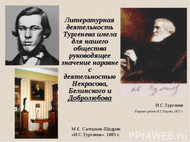 Литературная деятельность Тургенева имела для нашего общества руководящее значение наравне с деятельностью Некрасова, Белинского и Добролюбова Литературная деятельность Тургенева имела для нашего общества руководящее значение наравне с деятельностью…