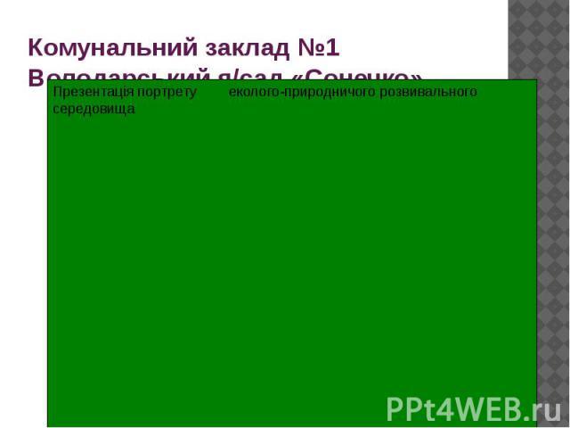 Комунальний заклад №1 Володарський я/сад «Сонечко» Презентація портрету еколого-природничого розвивального середовища