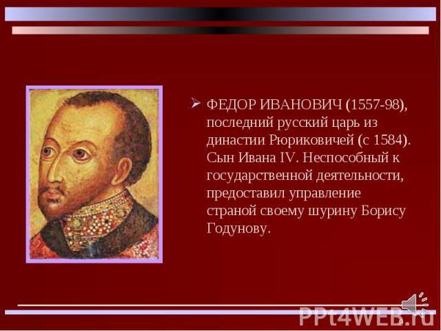 ФЕДОР ИВАНОВИЧ (1557-98), последний русский царь из династии Рюриковичей (с 1584). Сын Ивана IV. Неспособный к государственной деятельности, предоставил управление страной своему шурину Борису Годунову. ФЕДОР ИВАНОВИЧ (1557-98), последний русский ца…