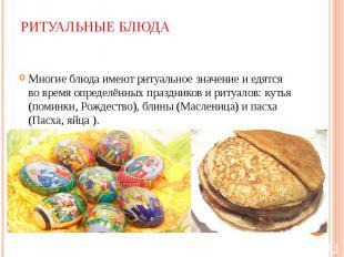 Многие блюда имеют ритуальное значение и едятся во время определённых праздников