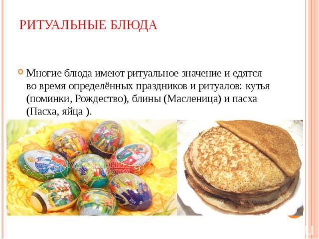 Многие блюда имеют ритуальное значение и едятся во время определённых праздников и ритуалов: кутья (поминки, Рождество), блины (Масленица) и пасха (Пасха, яйца ). Многие блюда имеют ритуальное значение и едятся во время определённых праздников и рит…