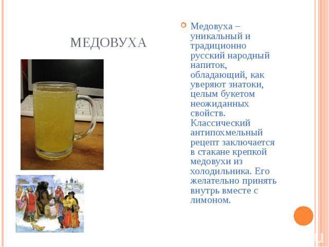 Медовуха – уникальный и традиционно русский народный напиток, обладающий, как уверяют знатоки, целым букетом неожиданных свойств. Классический антипохмельный рецепт заключается в стакане крепкой медовухи из холодильника. Его желательно принять внутр…