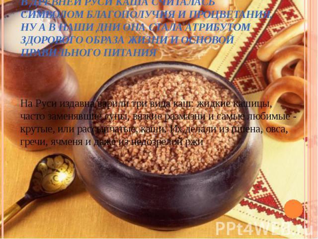 На Руси издавна варили три вида каш: жидкие кашицы, часто заменявшие супы, вязкие размазни и самые любимые - крутые, или рассыпчатые, каши. Их делали из пшена, овса, гречи, ячменя и даже из недозрелой ржи На Руси издавна варили три вида каш: жидкие …