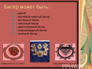 - дутый - дутый - крученый навитой бисер - вытяжной бисер - плетеный бисер - пре
