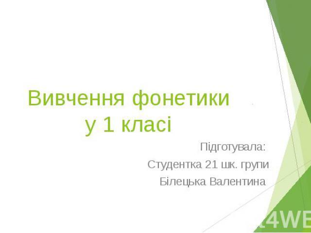 Вивчення фонетики у 1 класі Підготувала: Студентка 21 шк. групи Білецька Валентина