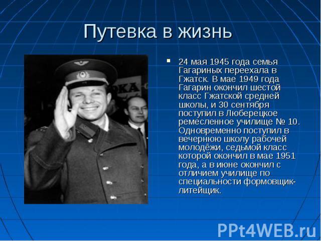 Путевка в жизнь 24 мая 1945 года семья Гагариных переехала в Гжатск. В мае 1949 года Гагарин окончил шестой класс Гжатской средней школы, и 30 сентября поступил в Люберецкое ремесленное училище № 10. Одновременно поступил в вечернюю школу рабочей мо…