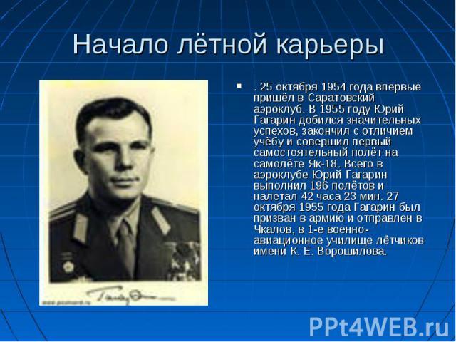 Начало лётной карьеры . 25 октября 1954 года впервые пришёл в Саратовский аэроклуб. В 1955 году Юрий Гагарин добился значительных успехов, закончил с отличием учёбу и совершил первый самостоятельный полёт на самолёте Як-18. Всего в аэроклубе Юрий Га…
