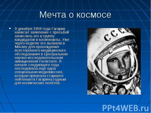 Мечта о космосе 9 декабря 1959 года Гагарин написал заявление с просьбой зачислить его в группу кандидатов в космонавты. Уже через неделю его вызвали в Москву для прохождения всестороннего медицинского обследования в Центральном научно-исследователь…