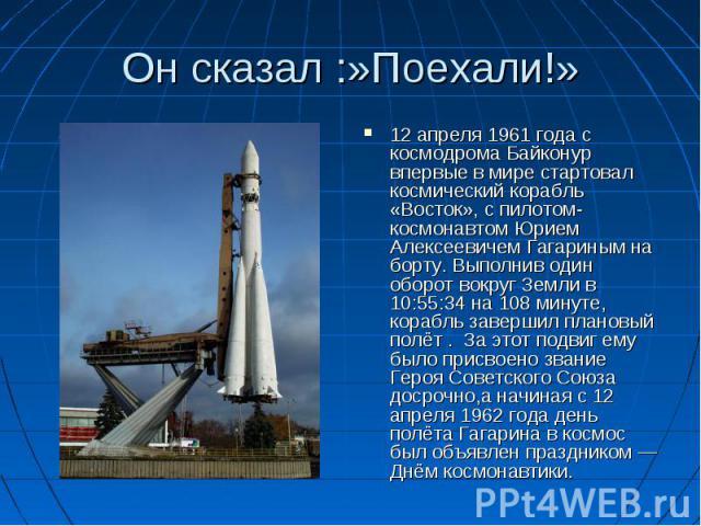 Он сказал :»Поехали!» 12 апреля 1961 года с космодрома Байконур впервые в мире стартовал космический корабль «Восток», с пилотом-космонавтом Юрием Алексеевичем Гагариным на борту. Выполнив один оборот вокруг Земли в 10:55:34 на 108 минуте, корабль з…