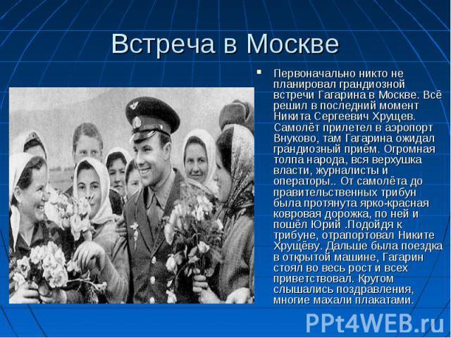 Встреча в Москве Первоначально никто не планировал грандиозной встречи Гагарина в Москве. Всё решил в последний момент Никита Сергеевич Хрущев. Самолёт прилетел в аэропорт Внуково, там Гагарина ожидал грандиозный приём. Огромная толпа народа, вся ве…
