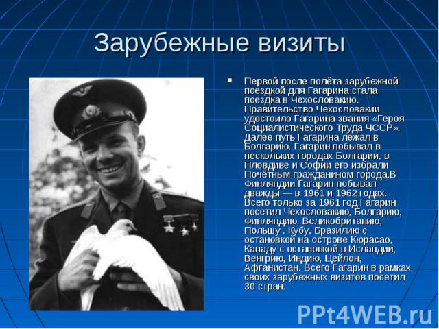 Зарубежные визиты Первой после полёта зарубежной поездкой для Гагарина стала поездка в Чехословакию. Правительство Чехословакии удостоило Гагарина звания «Героя Социалистического Труда ЧССР». Далее путь Гагарина лежал в Болгарию. Гагарин побывал в н…