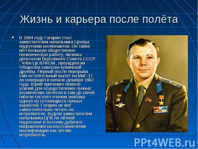Жизнь и карьера после полёта В 1964 году Гагарин стал заместителем начальника Центра подготовки космонавтов. Он также вёл большую общественно-политическую работу, являясь депутатом Верховного Совета СССР , член ЦК ВЛКСМ , президентом Общества советс…