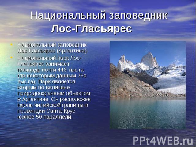 Национальный заповедник Лос-Гласьярес Национальный заповедник Лос-Гласьярес (Аргентина). Национальный парк Лос-Гласьярес занимает площадь почти 446 тыс.га (по некоторым данным 760 тыс.га). Парк является вторым по величине природоохранным объектом в …