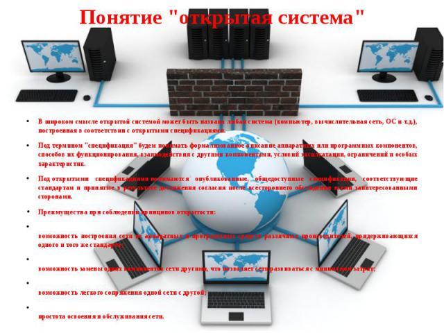 """Понятие """"открытая система"""" В широком смыслеоткрытой системойможет быть названа любая система (компьютер, вычислительная сеть, ОС и т.д.), построенная в соответствии с открытымиспецификациями. Под термином""""специ…"""