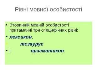 Вторинній мовній особистості притаманні три специфічних рівні: Вторинній мовній