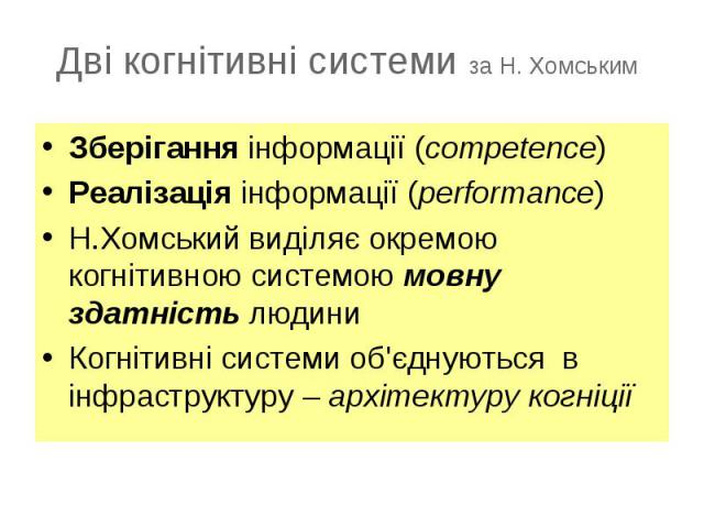 Зберігання інформації (competence)Зберігання інформації (competence)Реалізація інформації (performance)Н.Хомський виділяє окремою когнітивною системою мовну здатність людиниКогнітивні системи об'єднуються в інфраструктуру – архітектуру когніції