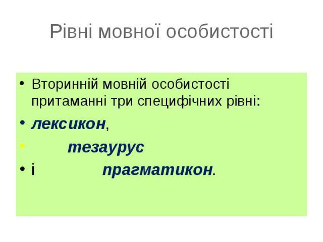 Вторинній мовній особистості притаманні три специфічних рівні: Вторинній мовній особистості притаманні три специфічних рівні: лексикон, тезаурус і прагматикон.