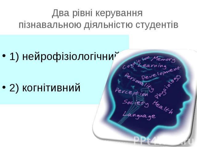 1) нейрофізіологічний2) когнітивний