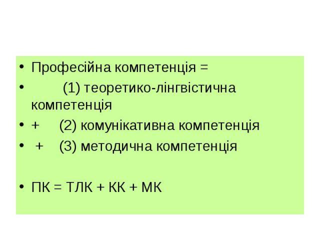 Професійна компетенція = Професійна компетенція = (1) теоретико-лінгвістична компетенція + (2) комунікативна компетенція + (3) методична компетенціяПК = ТЛК + КК + МК