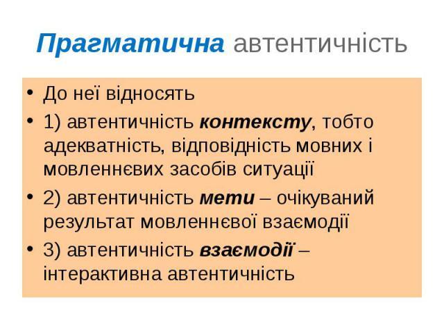 До неї відносятьДо неї відносять1) автентичність контексту, тобто адекватність, відповідність мовних і мовленнєвих засобів ситуації2) автентичність мети – очікуваний результат мовленнєвої взаємодії3) автентичність взаємодії – інтерактивна автентичність