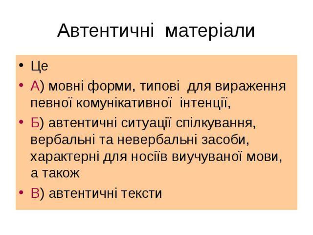 Це Це А) мовні форми, типові для вираження певної комунікативної інтенції, Б) автентичні ситуації спілкування, вербальні та невербальні засоби, характерні для носіїв виучуваної мови, а також В) автентичні тексти