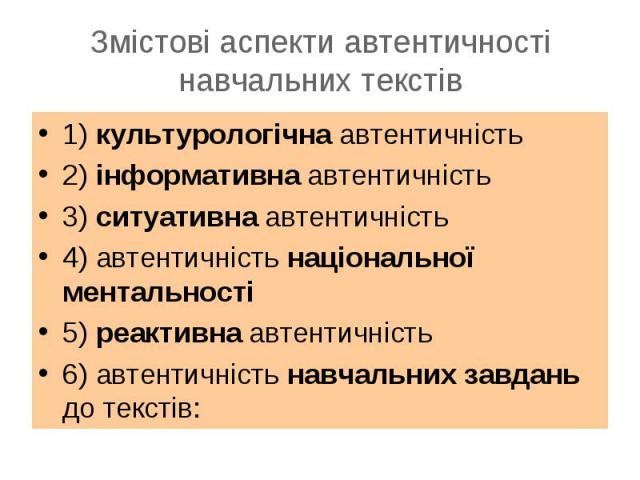 1) культурологічна автентичність1) культурологічна автентичність2) інформативна автентичність3) ситуативна автентичність4) автентичність національної ментальності5) реактивна автентичність6) автентичність навчальних завдань до текстів: