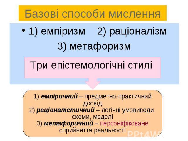1) емпіризм 2) раціоналізм1) емпіризм 2) раціоналізм3) метафоризм