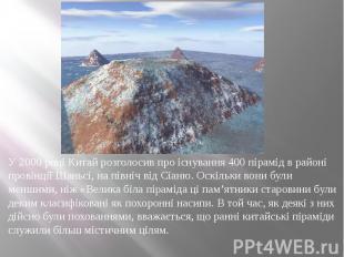 У 2000 році Китай розголосив про існування 400 пірамід в районі провінції Шаньсі