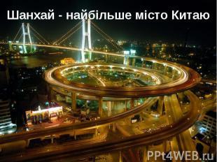 Шанхай - найбільше місто Китаю