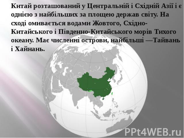 Китай розташований у Центральній і Східній Азії і є однією з найбільших за площею держав світу. На сході омивається водами Жовтого, Східно-Китайського і Південно-Китайського морів Тихого океану. Має численні острови, найбільші —Тайвань і Хайнань.Кит…