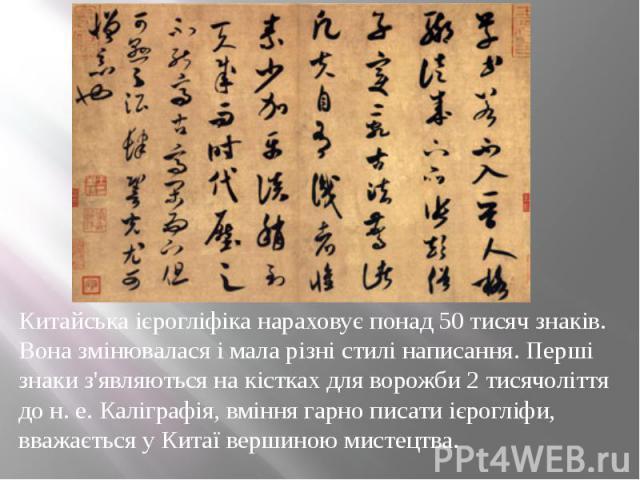 Китайська ієрогліфіка нараховує понад 50 тисяч знаків. Вона змінювалася і мала різні стилі написання. Перші знаки з'являються на кістках для ворожби 2 тисячоліття до н. е. Каліграфія, вміння гарно писати ієрогліфи, вважається у Китаї вершиною мистец…
