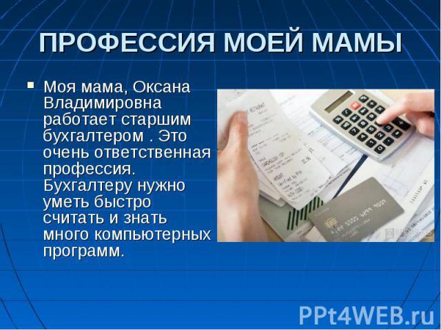 Моя мама, Оксана Владимировна работает старшим бухгалтером . Это очень ответственная профессия. Бухгалтеру нужно уметь быстро считать и знать много компьютерных программ. Моя мама, Оксана Владимировна работает старшим бухгалтером . Это очень ответст…