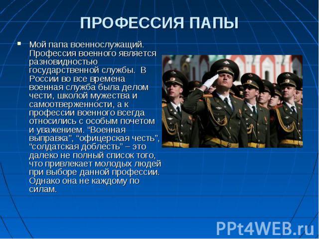 Мой папа военнослужащий. Профессия военного является разновидностью государственной службы. В России во все времена военная служба была делом чести, школой мужества и самоотверженности, а к профессии военного всегда относились с особым почетом и ува…