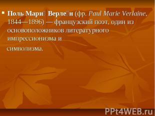 Поль Мари Верле н(фр.Paul Marie Verlaine,1844—1896) — французс