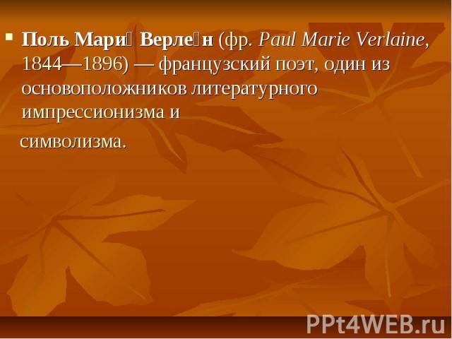 Поль Мари Верле н(фр.Paul Marie Verlaine,1844—1896) — французский поэт, один из основоположников литературногоимпрессионизмаи Поль Мари Верле н(фр.Paul Marie Verlaine,1844—1896) — французский поэт, оди…