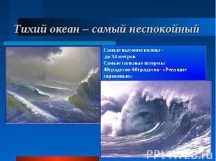 Тихий океан – самый неспокойный Самые высокие волны – до 34 метров Самые сильные