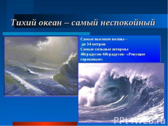 Тихий океан – самый неспокойный Самые высокие волны – до 34 метров Самые сильные штормы 40градусов-60градусов- «Ревущие сороковые»