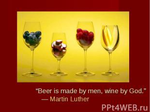 """Beer is made by men, wine by God."" ― Martin Luther ""Beer is made by men, wine b"