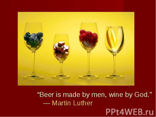"""Beer is made by men, wine by God."" ― Martin Luther ""Beer is made by men, wine by God."" ― Martin Luther"