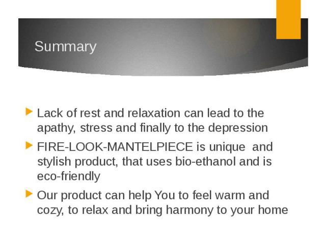 SummaryLack of rest and relaxation can lead to the apathy, stress and finally to the depressionFIRE-LOOK-MANTELPIECE is unique and stylish product, that uses bio-ethanol and is eco-friendlyOur product can help You to feel warm and cozy, to rel…