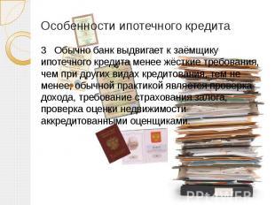 Особенности ипотечного кредита 3 Обычно банк выдвигает к заёмщику ипотечного кре