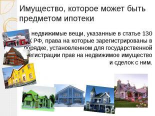 Имущество, которое может быть предметом ипотеки — недвижимые вещи, указанные в с