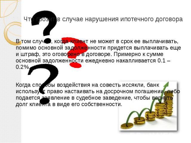 Что грозит в случае нарушения ипотечного договора В том случае, когда клиент не может в срок ее выплачивать, помимо основной задолженности придется выплачивать еще и штраф, это оговорено в договоре. Примерно к сумме основной задолженности ежедневно …