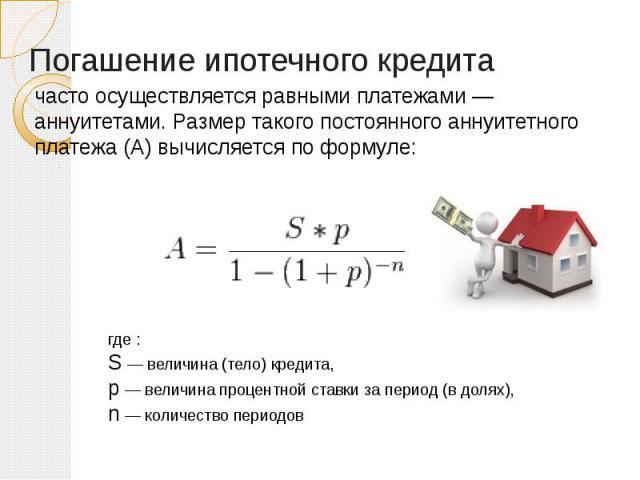 Погашение ипотечного кредита часто осуществляется равными платежами — аннуитетами. Размер такого постоянного аннуитетного платежа (A) вычисляется по формуле:
