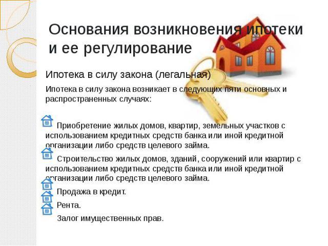 Основания возникновения ипотеки и ее регулирование Ипотека в силу закона (легальная) Ипотека в силу закона возникает в следующих пяти основных и распространенных случаях: Приобретение жилых домов, квартир, земельных участков с использованием кредитн…