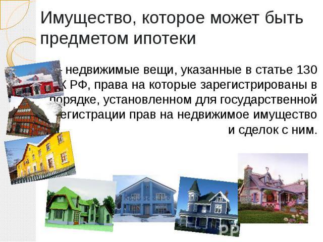 Имущество, которое может быть предметом ипотеки — недвижимые вещи, указанные в статье 130 ГК РФ, права на которые зарегистрированы в порядке, установленном для государственной регистрации прав на недвижимое имущество и сделок с ним.