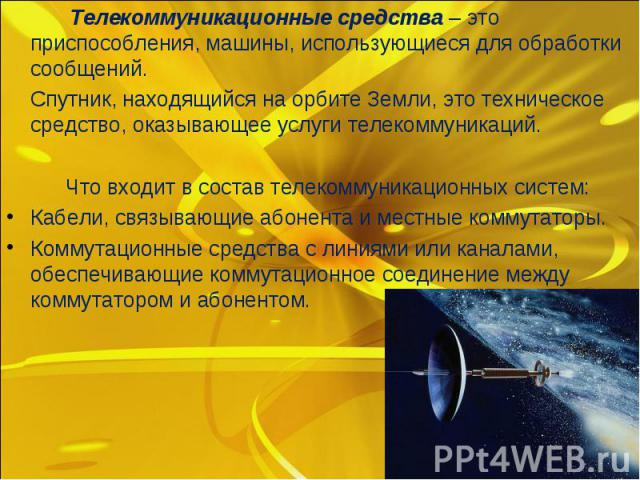 Телекоммуникационные средства– это приспособления, машины, использующиеся для обработки сообщений. Телекоммуникационные средства– это приспособления, машины, использующиеся для обработки сообщений. Спутник, находящийся на орбите Земли, э…
